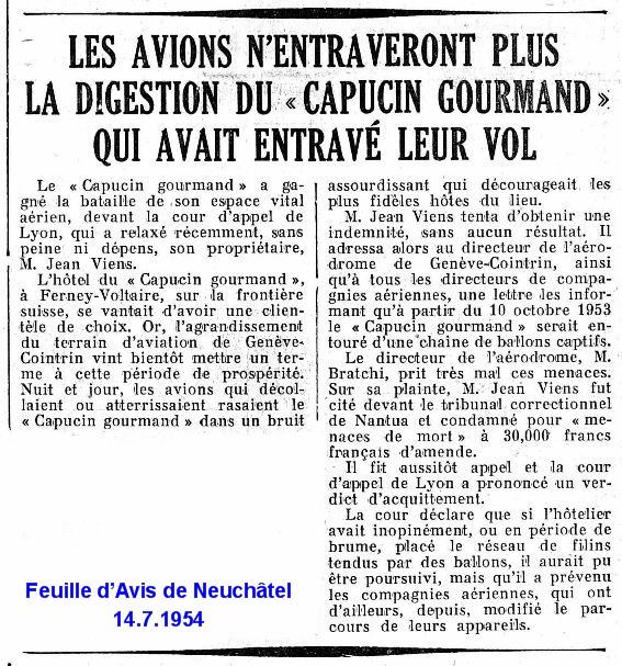 19540714 Ferney Capucin Gourmand FAN<br /> http://doc.rero.ch/record/59934/files/1954-07-14.pdf<br /> Feuille d'avis de Neuchâtel du 14 juillet 1954 - 2ème article à droite :<br /> LES AVIONS N'ENTRAVERONT PLUS LA DIGESTION DU « CAPUCIN GOURMAND » QUI AVAIT ENTRAVÉ LEUR VOL<br /> Le « Capucin gourmand » a gagné la bataille de son espace vital aérien, devant la cour d'appel de Lyon , qui a relaxé récemment, sans peine ni dépens, son propriétaire, M. Jean Viens. L'hôtel du « Capucin gourmand », à Ferney-Voltaire, sur la frontière suisse, se vantait d'avoir une clientèle de choix. Or, l'agrandissement du terrain d'aviation de Genève-Cointrin vint bientôt mettre un ter- me à cette période de prospérité. Nuit et jour, les avions qui décollaient ou atterrissaient rasaient le « Capucin gourmand » dans un bruit assourdissant qui décourageait les plus fidèles hôtes du lieu. M. Jean Viens tenta d'obtenir une indemnité, sans aucun résultat. Il adressa alors au directeur de l'aérodrome de Genève-Cointrin, ainsi qu'à tous les directeurs de compagnies aériennes, une lettre les informant qu'à partir du 10 octobre 1953 le « Capucin gourmand » serait entouré d'une chaine de ballons captifs. Le directeur de l'aérodrome. M. Bratschi, prit très mal ces menaces. Sur sa plainte, M. Jean Viens fut cité devant le tribunal correctionnel de Nant ua et condamné pour « menaces de mort » à 30.000 francs français d'amende. Il fit aussitôt appel et la cour d'appel de Lyon a prononcé un verdict d'acquittement. La cour déclare que si l'hôtelier avait inopinément, ou en période de brume, placé le réseau de filins tendus par des ballons, il aurait pu être poursuivi, mais qu'il a prévenu les compagnies aériennes, qui ont d' ailleurs, depuis, modifié le parcours de leurs appareils.19540714 Ferney Capucin Gourmand FAN http://doc.rero.ch/record/59934/files/1954-07-14.pdf Feuille d'avis de Neuchâtel du 14 juillet 1954 - 2ème article à droite : LES AVIONS N'ENTRAVERONT PLUS LA DIGESTION DU « CAPUCIN GOURMA